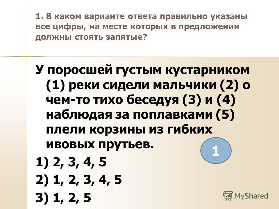 1. В каком варианте ответа правильно указаны все цифры, на месте которых в предложении должны стоять запятые? У поросшей густым кустарником (1) реки сидели мальчики (2) о чем-то тихо беседуя (3) и (4) наблюдая за поплавками (5) плели корзины из гибки