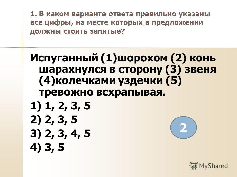 1. В каком варианте ответа правильно указаны все цифры, на месте которых в предложении должны стоять запятые? Испуганный (1)шорохом (2) конь шарахнулся в сторону (3) звеня (4)колечками уздечки (5) тревожно всхрапывая. 1) 1, 2, 3, 5 2) 2, 3, 5 3) 2, 3