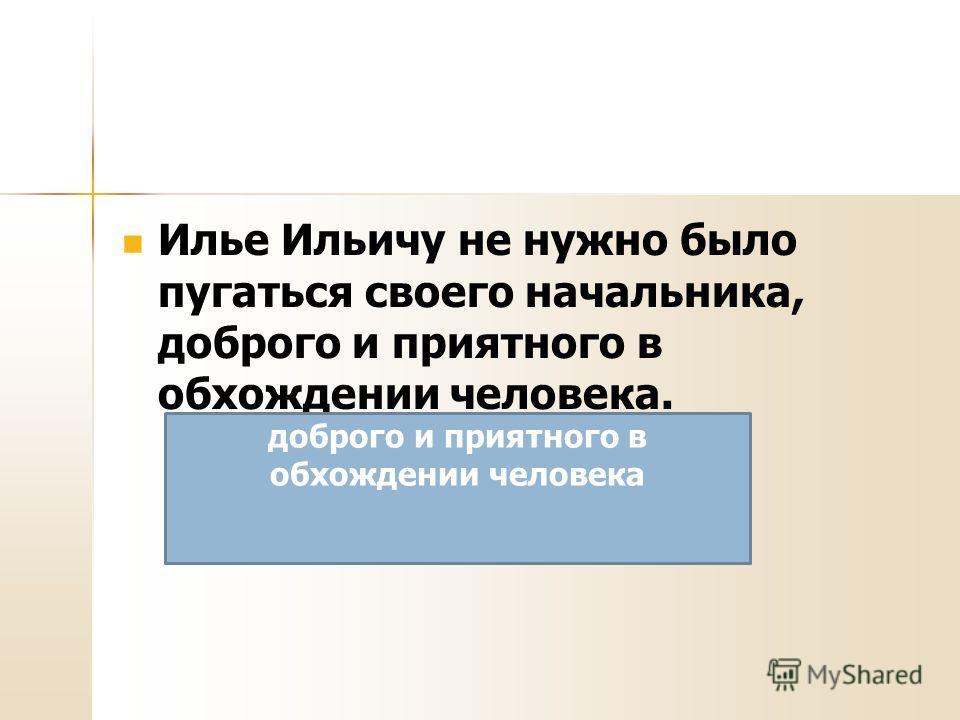 Илье Ильичу не нужно было пугаться своего начальника, доброго и приятного в обхождении человека. доброго и приятного в обхождении человека