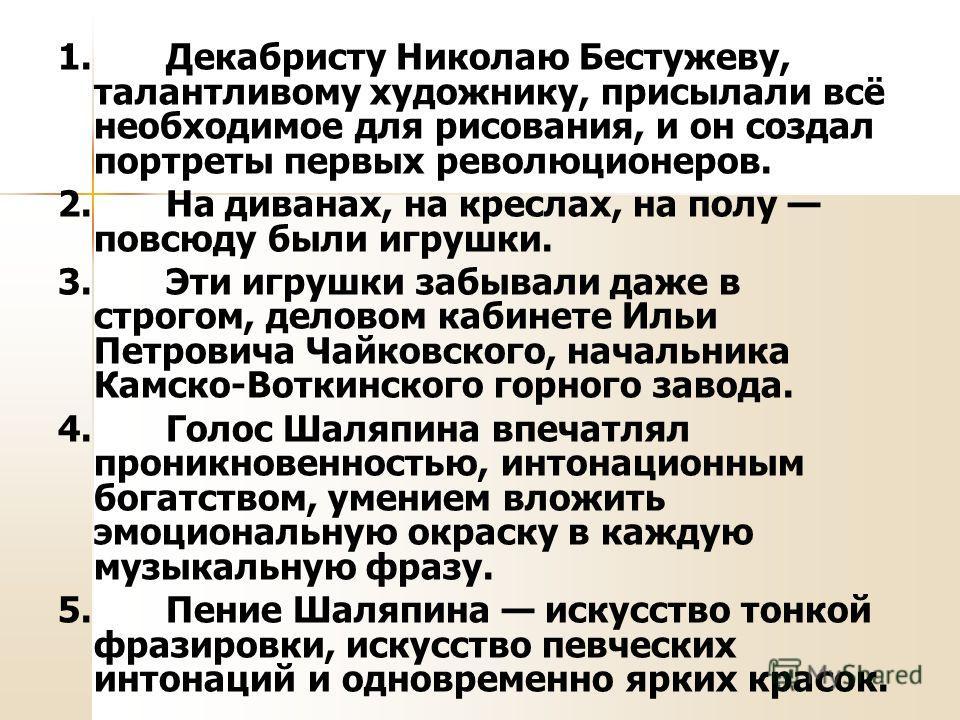 1. Декабристу Николаю Бестужеву, талантливому художнику, присылали всё необходимое для рисования, и он создал портреты первых революционеров. 2. На диванах, на креслах, на полу повсюду были игрушки. 3. Эти игрушки забывали даже в строгом, деловом каб