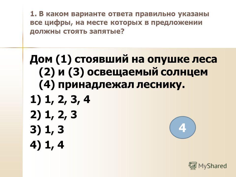 1. В каком варианте ответа правильно указаны все цифры, на месте которых в предложении должны стоять запятые? Дом (1) стоявший на опушке леса (2) и (3) освещаемый солнцем (4) принадлежал леснику. 1) 1, 2, 3, 4 2) 1, 2, 3 3) 1, 3 4) 1, 4 4