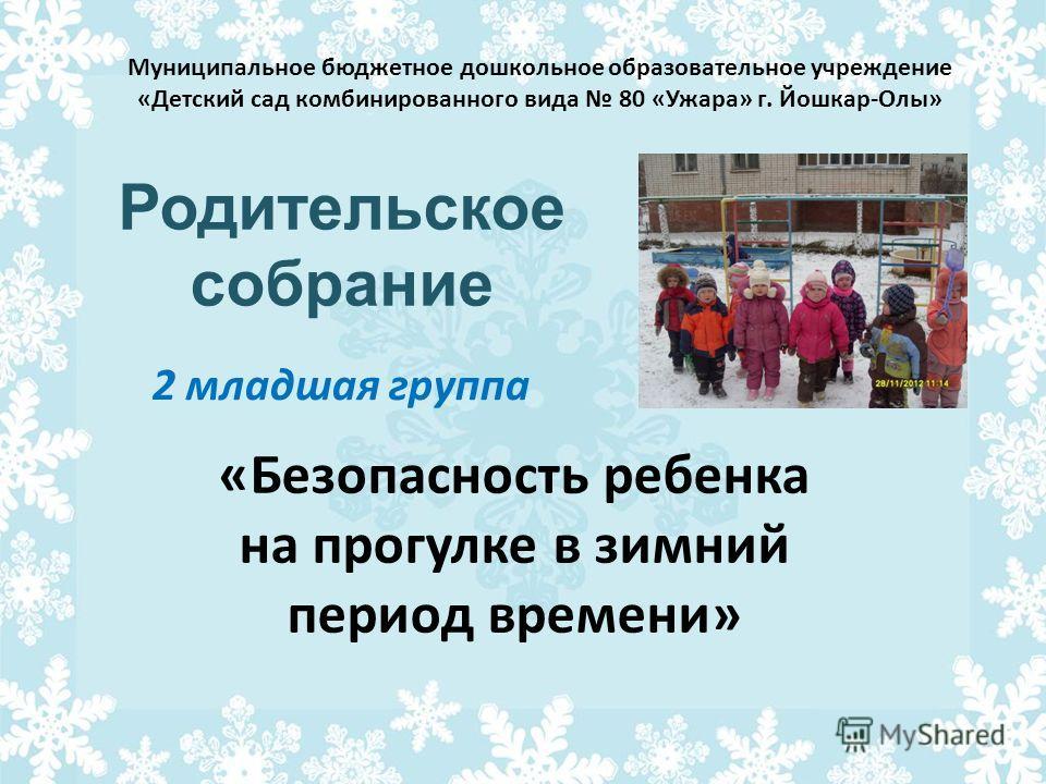 Родительское собрание Муниципальное бюджетное дошкольное образовательное учреждение «Детский сад комбинированного вида 80 «Ужара» г. Йошкар-Олы» 2 младшая группа «Безопасность ребенка на прогулке в зимний период времени»