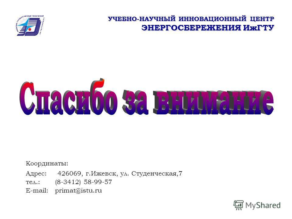 УЧЕБНО-НАУЧНЫЙ ИННОВАЦИОННЫЙ ЦЕНТР ЭНЕРГОСБЕРЕЖЕНИЯ ИжГТУ Координаты: Адрес: 426069, г.Ижевск, ул. Студенческая,7 тел.: (8-3412) 58-99-57 E-mail: primat@istu.ru