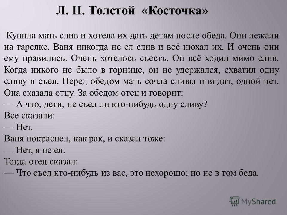 Л. Н. Толстой « Косточка » Купила мать слив и хотела их дать детям после обеда. Они лежали на тарелке. Ваня никогда не ел слив и всё нюхал их. И очень они ему нравились. Очень хотелось съесть. Он всё ходил мимо слив. Когда никого не было в горнице, о
