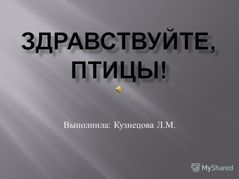 Выполнила : Кузнецова Л. М.