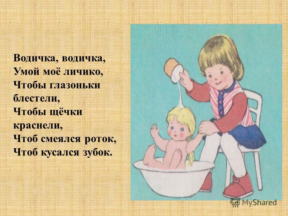 Водичка, водичка, Умой моё личико, Чтобы глазоньки блестели, Чтобы щёчки краснели, Чтоб смеялся роток, Чтоб кусался зубок.