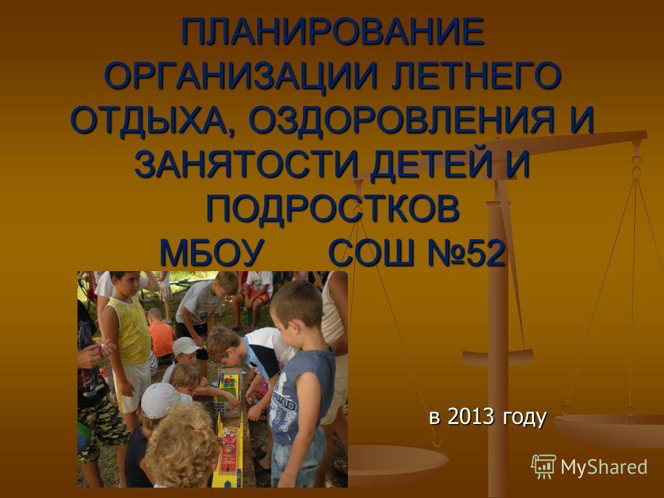 ПЛАНИРОВАНИЕ ОРГАНИЗАЦИИ ЛЕТНЕГО ОТДЫХА, ОЗДОРОВЛЕНИЯ И ЗАНЯТОСТИ ДЕТЕЙ И ПОДРОСТКОВ МБОУ СОШ 52 в 2013 году
