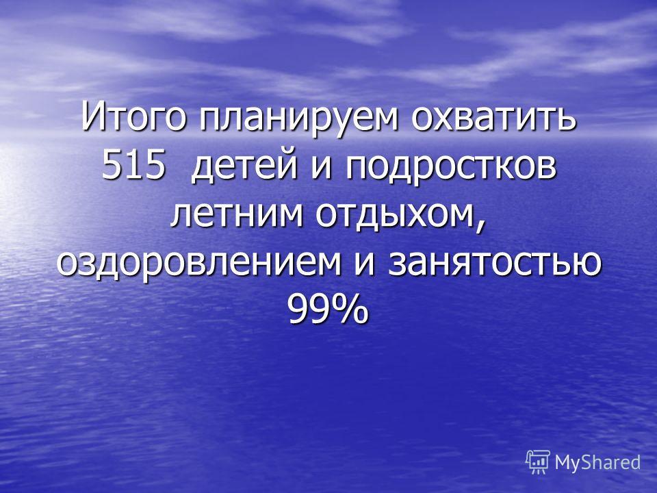 Итого планируем охватить 515 детей и подростков летним отдыхом, оздоровлением и занятостью 99%