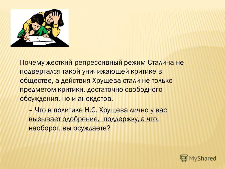 Почему жесткий репрессивный режим Сталина не подвергался такой уничижающей критике в обществе, а действия Хрущева стали не только предметом критики, достаточно свободного обсуждения, но и анекдотов. – Что в политике Н.С. Хрущева лично у вас вызывает