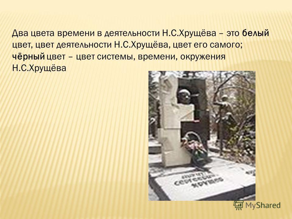 Два цвета времени в деятельности Н.С.Хрущёва – это белый цвет, цвет деятельности Н.С.Хрущёва, цвет его самого; чёрный цвет – цвет системы, времени, окружения Н.С.Хрущёва