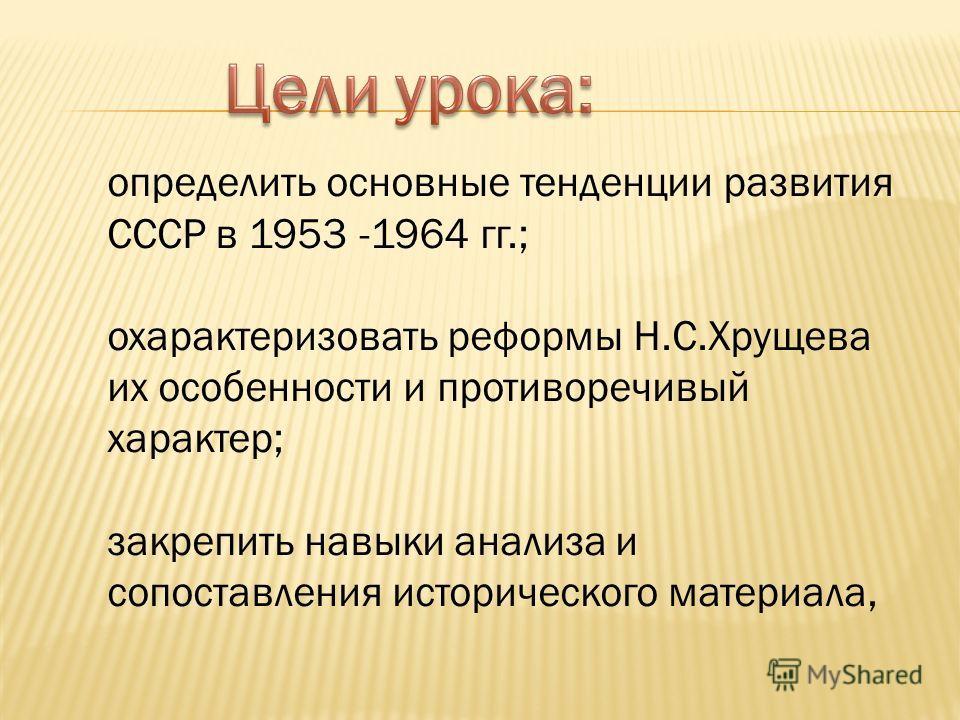 определить основные тенденции развития СССР в 1953 -1964 гг.; охарактеризовать реформы Н.С.Хрущева их особенности и противоречивый характер; закрепить навыки анализа и сопоставления исторического материала,