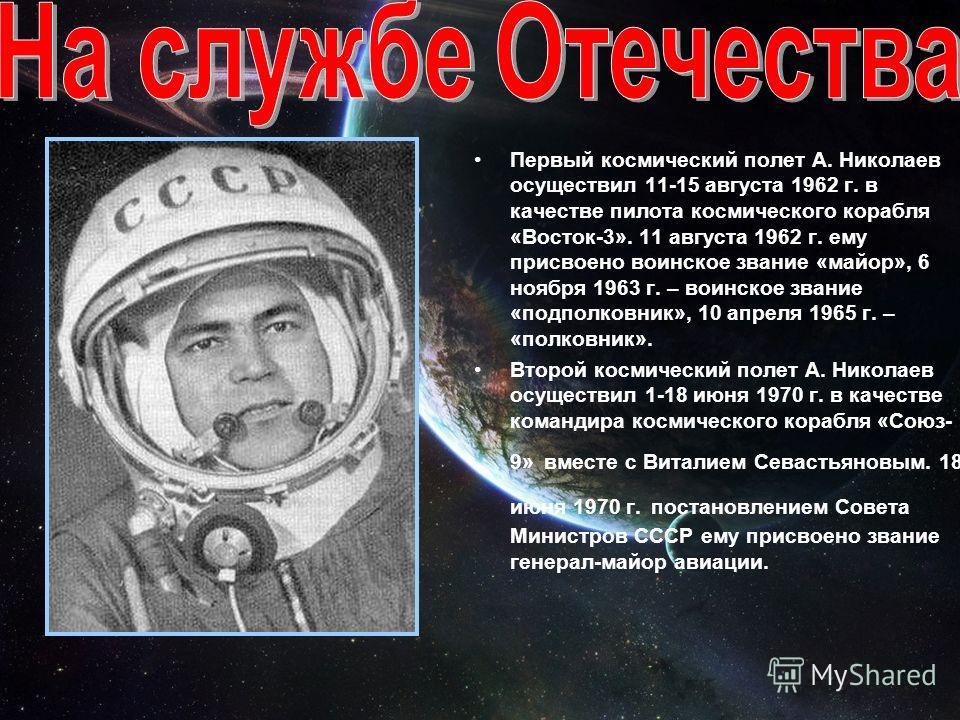 Первый космический полет А. Николаев осуществил 11-15 августа 1962 г. в качестве пилота космического корабля «Восток-3». 11 августа 1962 г. ему присвоено воинское звание «майор», 6 ноября 1963 г. – воинское звание «подполковник», 10 апреля 1965 г. –