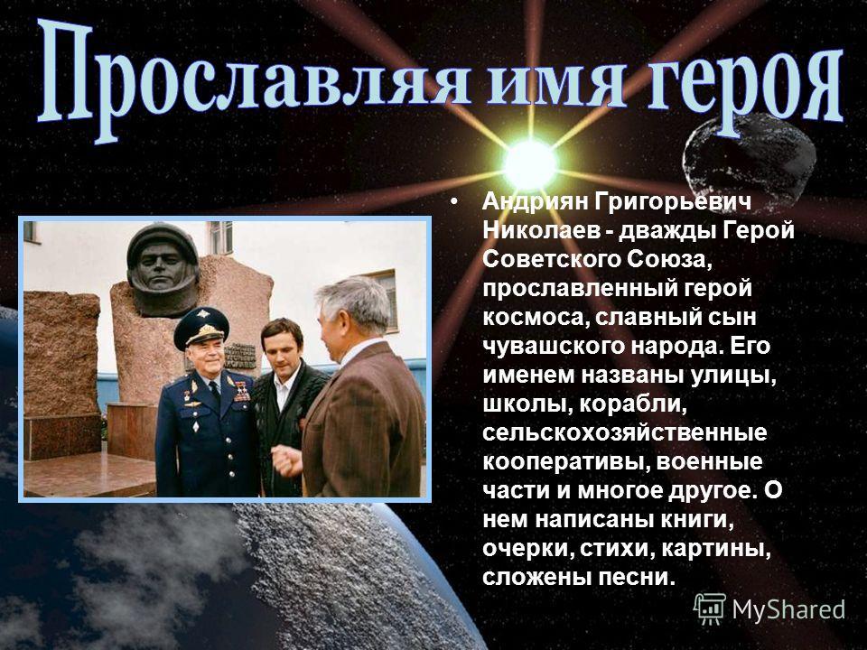 Андриян Григорьевич Николаев - дважды Герой Советского Союза, прославленный герой космоса, славный сын чувашского народа. Его именем названы улицы, школы, корабли, сельскохозяйственные кооперативы, военные части и многое другое. О нем написаны книги,