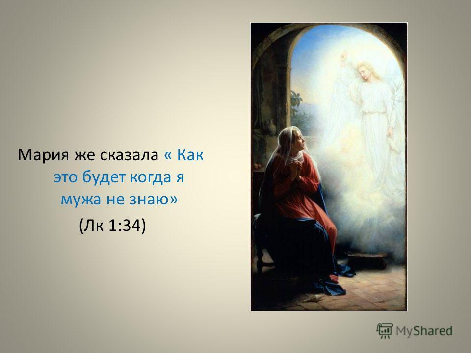 Мария же сказала « Как это будет когда я мужа не знаю» (Лк 1:34)