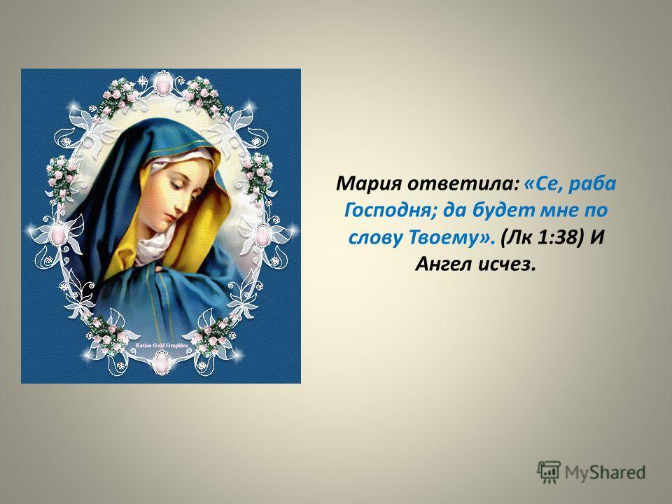 Мария ответила: «Се, раба Господня; да будет мне по слову Твоему». (Лк 1:38) И Ангел исчез.