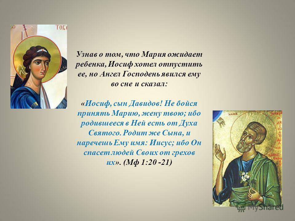 Узнав о том, что Мария ожидает ребенка, Иосиф хотел отпустить ее, но Ангел Господень явился ему во сне и сказал: «Иосиф, сын Давидов! Не бойся принять Марию, жену твою; ибо родившееся в Ней есть от Духа Святого. Родит же Сына, и наречешь Ему имя: Иис