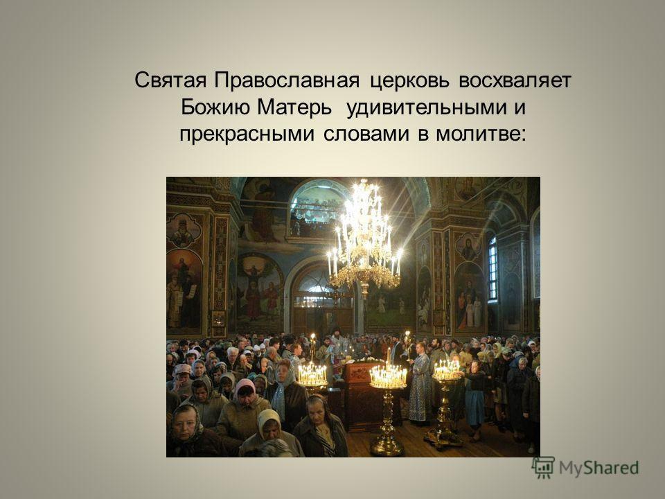 Святая Православная церковь восхваляет Божию Матерь удивительными и прекрасными словами в молитве: