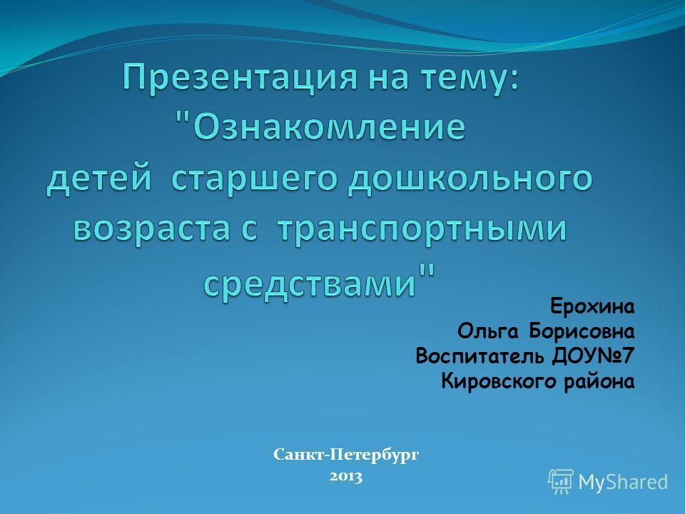 Ерохина Ольга Борисовна Воспитатель ДОУ7 Кировского района Санкт-Петербург 2013