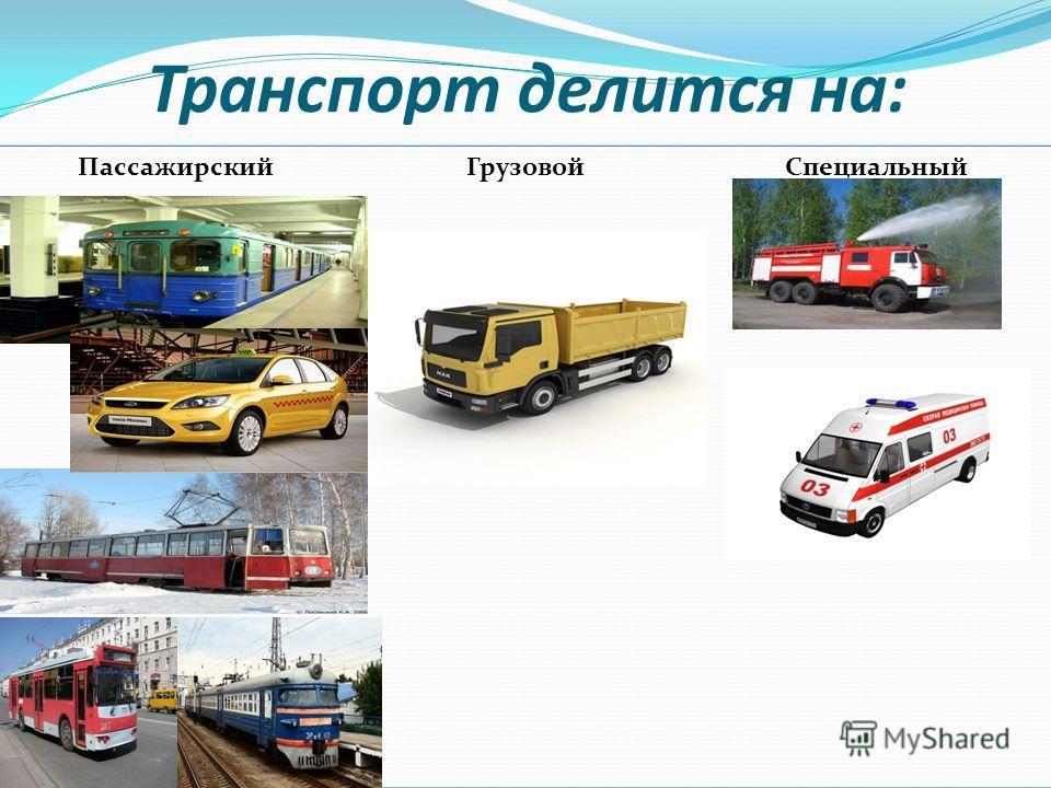 Транспорт делится на: ПассажирскийГрузовойСпециальный