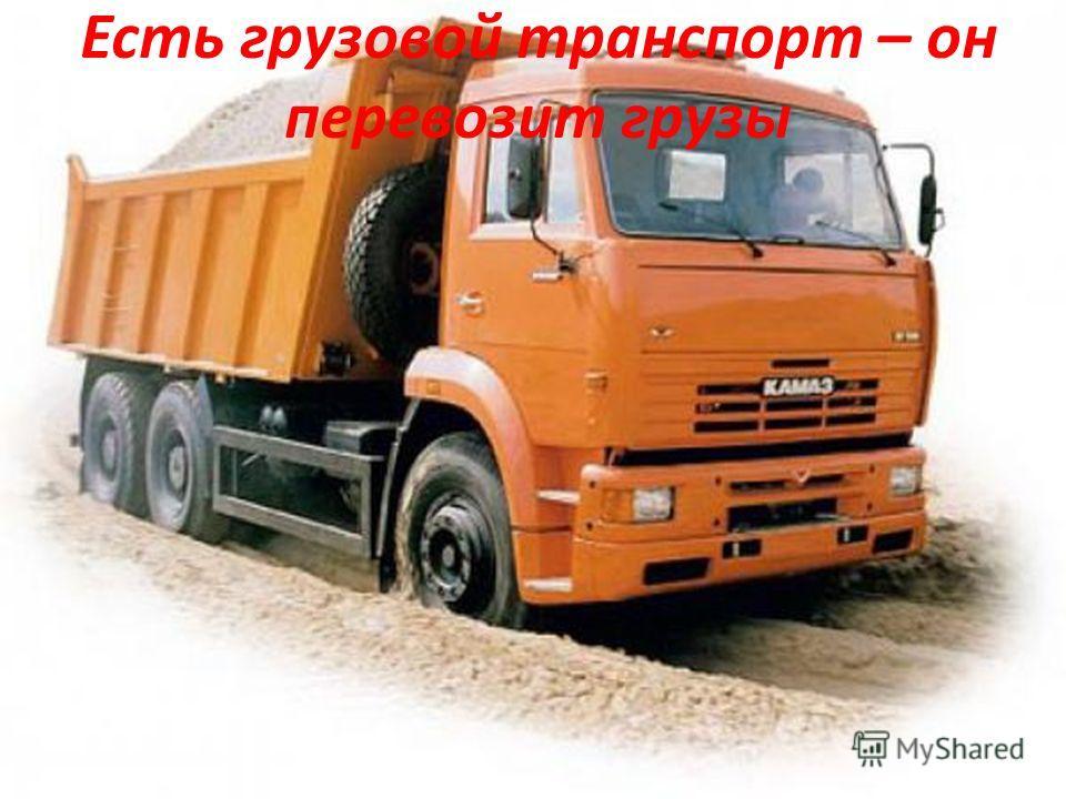 Есть грузовой транспорт – он перевозит грузы