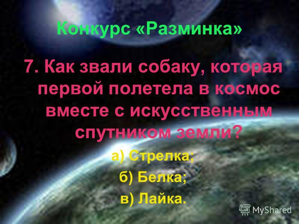 Конкурс «Разминка» 7. Как звали собаку, которая первой полетела в космос вместе с искусственным спутником земли? а) Стрелка; б) Белка; в) Лайка.