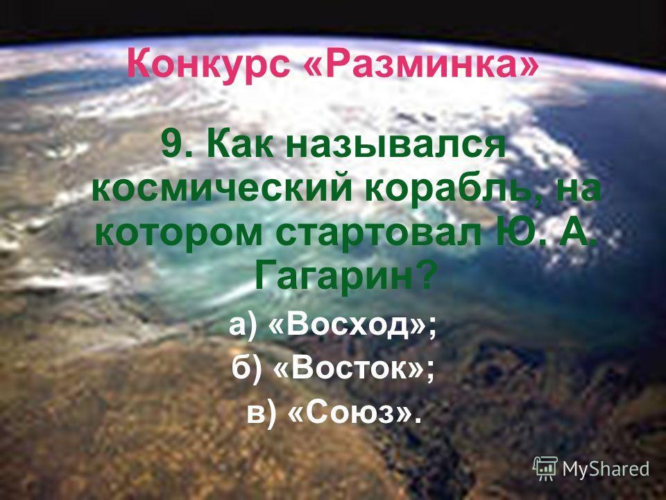 Конкурс «Разминка» 9. Как назывался космический корабль, на котором стартовал Ю. А. Гагарин? а) «Восход»; б) «Восток»; в) «Союз».