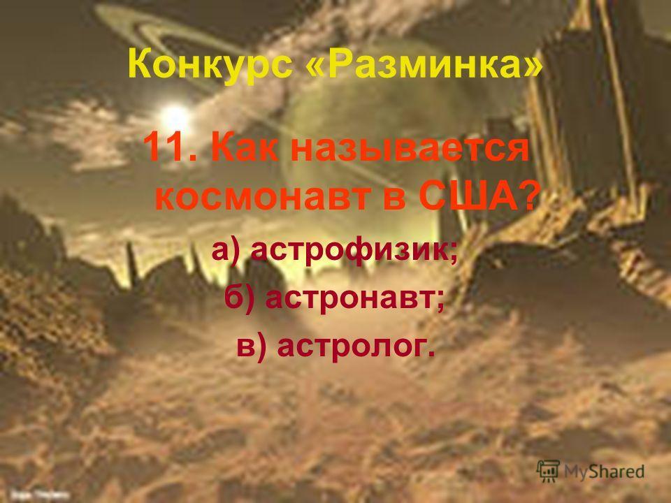 Конкурс «Разминка» 11. Как называется космонавт в США? а) астрофизик; б) астронавт; в) астролог.