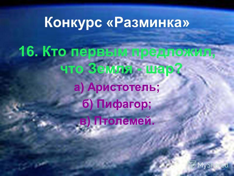 Конкурс «Разминка» 16. Кто первым предложил, что Земля - шар? а) Аристотель; б) Пифагор; в) Птолемей.