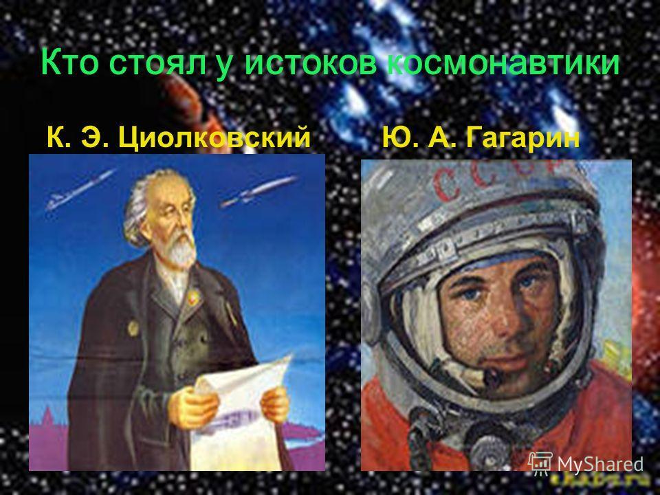 Кто стоял у истоков космонавтики К. Э. ЦиолковскийЮ. А. Гагарин
