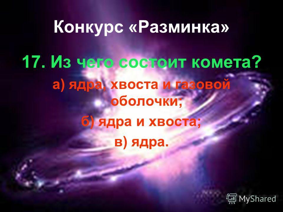 Конкурс «Разминка» 17. Из чего состоит комета? а) ядра, хвоста и газовой оболочки; б) ядра и хвоста; в) ядра.