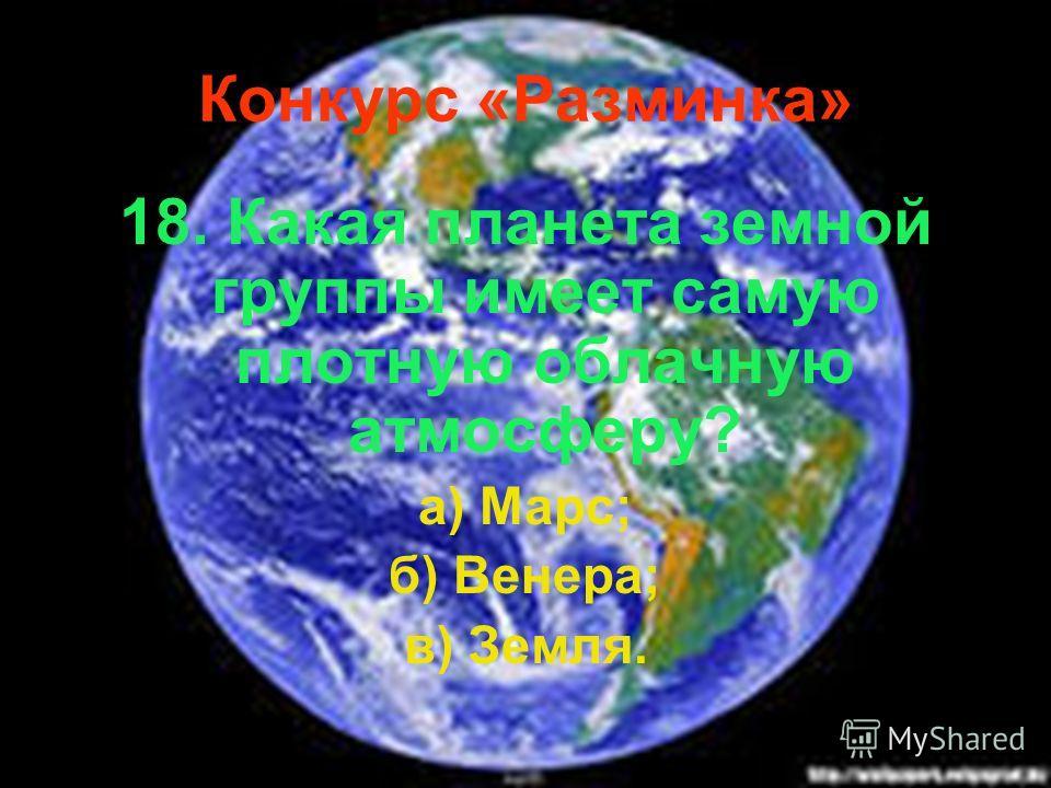 Конкурс «Разминка» 18. Какая планета земной группы имеет самую плотную облачную атмосферу? а) Марс; б) Венера; в) Земля.