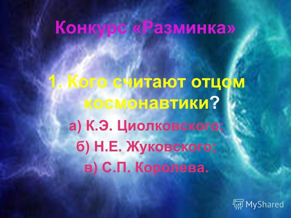 Конкурс «Разминка» 1. Кого считают отцом космонавтики? а) К.Э. Циолковского; б) Н.Е. Жуковского; в) С.П. Королева.