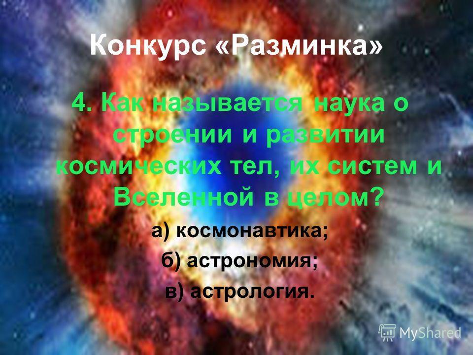 Конкурс «Разминка» 4. Как называется наука о строении и развитии космических тел, их систем и Вселенной в целом? а) космонавтика; б) астрономия; в) астрология.