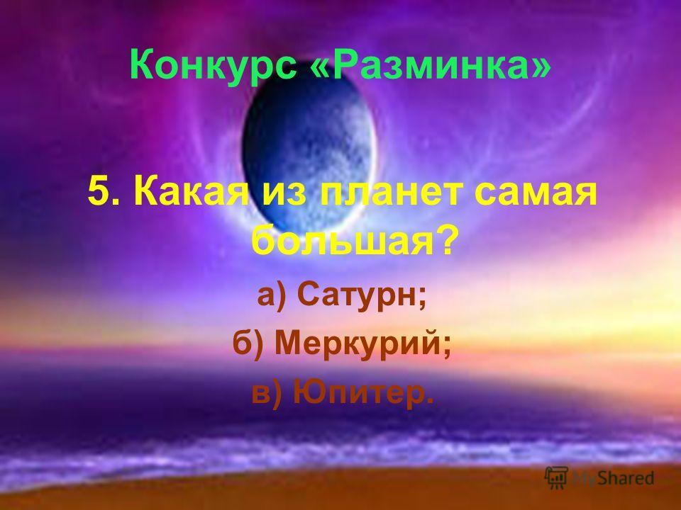 Конкурс «Разминка» 5. Какая из планет самая большая? а) Сатурн; б) Меркурий; в) Юпитер.