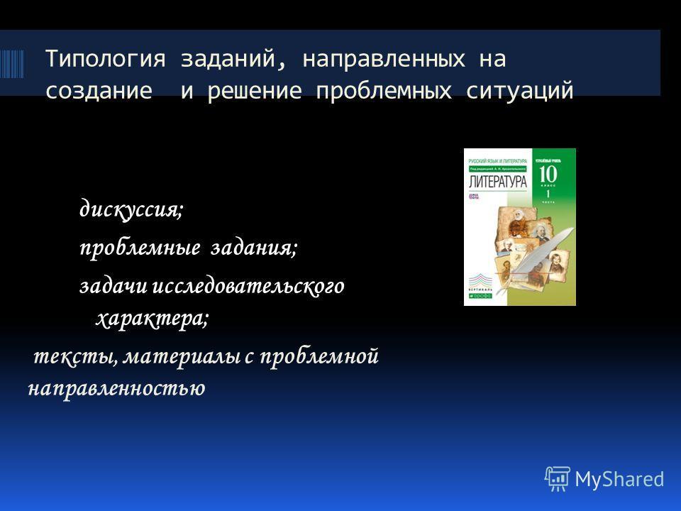 Типология заданий, направленных на создание и решение проблемных ситуаций дискуссия; проблемные задания; задачи исследовательского характера; тексты, материалы с проблемной направленностью