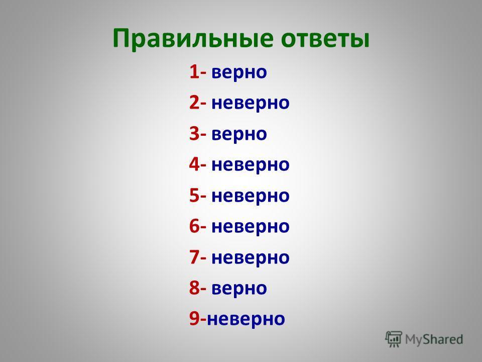 Правильные ответы 1- верно 2- неверно 3- верно 4- неверно 5- неверно 6- неверно 7- неверно 8- верно 9-неверно