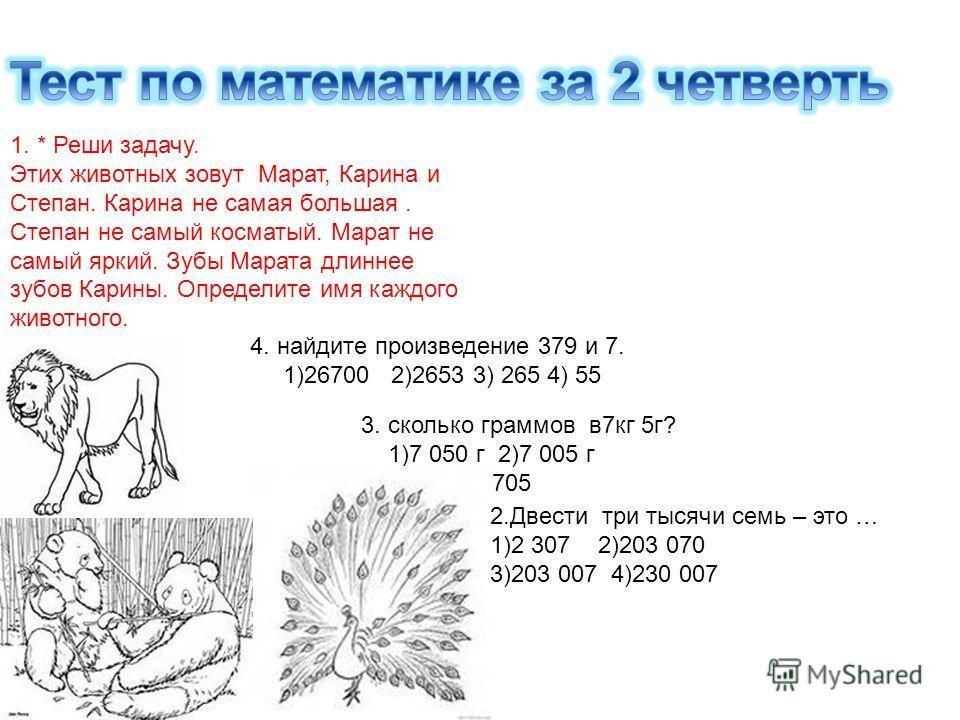 1. * Реши задачу. Этих животных зовут Марат, Карина и Степан. Карина не самая большая. Степан не самый косматый. Марат не самый яркий. Зубы Марата длиннее зубов Карины. Определите имя каждого животного. 2.Двести три тысячи семь – это … 1)2 307 2)203