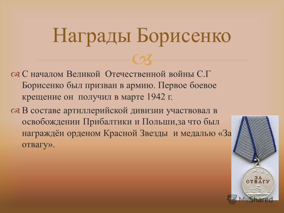 С началом Великой Отечественной войны С. Г Борисенко был призван в армию. Первое боевое крещение он получил в марте 1942 г. В составе артиллерийской дивизии участвовал в освобождении Прибалтики и Польши, за что был награждён орденом Красной Звезды и