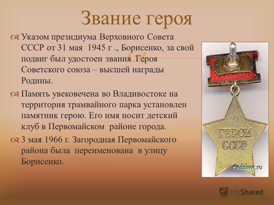 Указом президиума Верховного Совета СССР от 31 мая 1945 г., Борисенко, за свой подвиг был удостоен звания Героя Советского союза – высшей награды Родины. Память увековечена во Владивостоке на территория трамвайного парка установлен памятник герою. Ег