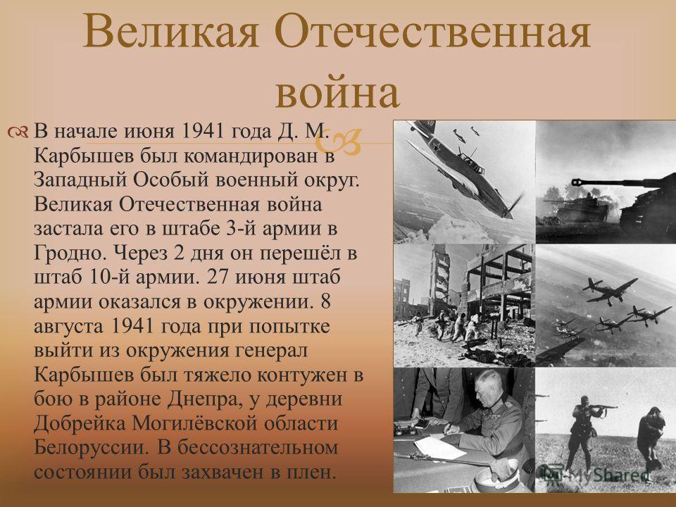 В начале июня 1941 года Д. М. Карбышев был командирован в Западный Особый военный округ. Великая Отечественная война застала его в штабе 3- й армии в Гродно. Через 2 дня он перешёл в штаб 10- й армии. 27 июня штаб армии оказался в окружении. 8 август