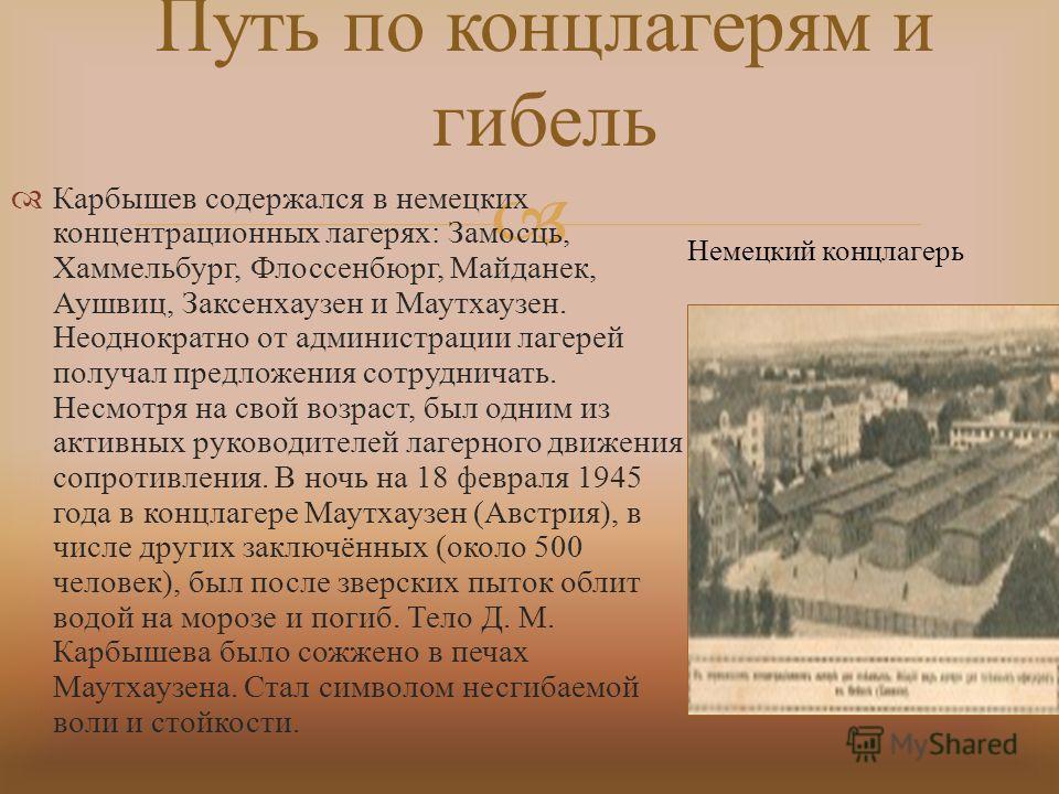 Карбышев содержался в немецких концентрационных лагерях : Замосць, Хаммельбург, Флоссенбюрг, Майданек, Аушвиц, Заксенхаузен и Маутхаузен. Неоднократно от администрации лагерей получал предложения сотрудничать. Несмотря на свой возраст, был одним из а