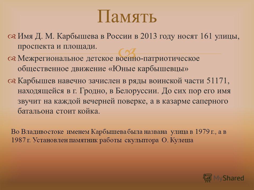 Имя Д. М. Карбышева в России в 2013 году носят 161 улицы, проспекта и площади. Межрегиональное детское военно - патриотическое общественное движение « Юные карбышевцы » Карбышев навечно зачислен в ряды воинской части 51171, находящейся в г. Гродно, в
