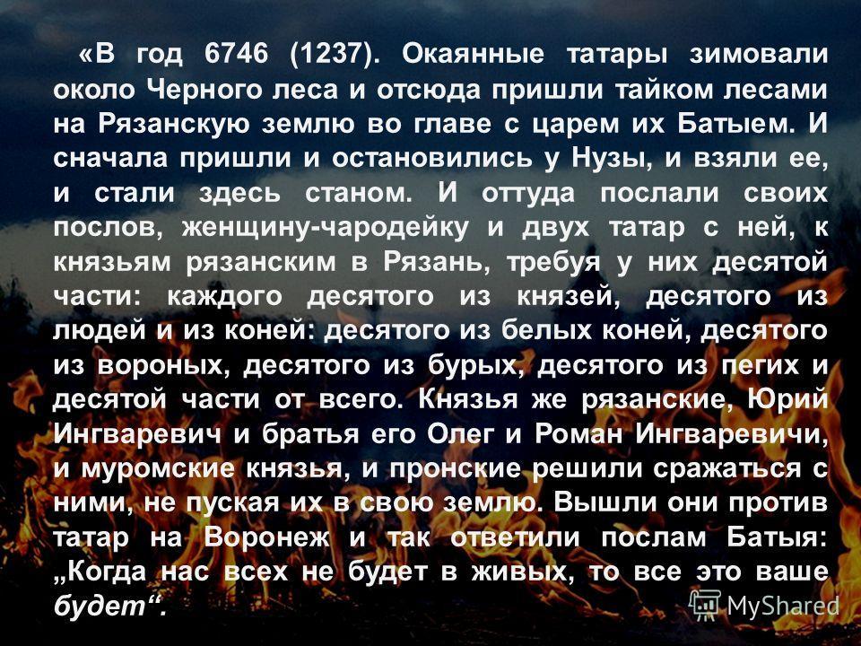 «В год 6746 (1237). Окаянные татары зимовали около Черного леса и отсюда пришли тайком лесами на Рязанскую землю во главе с царем их Батыем. И сначала пришли и остановились у Нузы, и взяли ее, и стали здесь станом. И оттуда послали своих послов, женщ