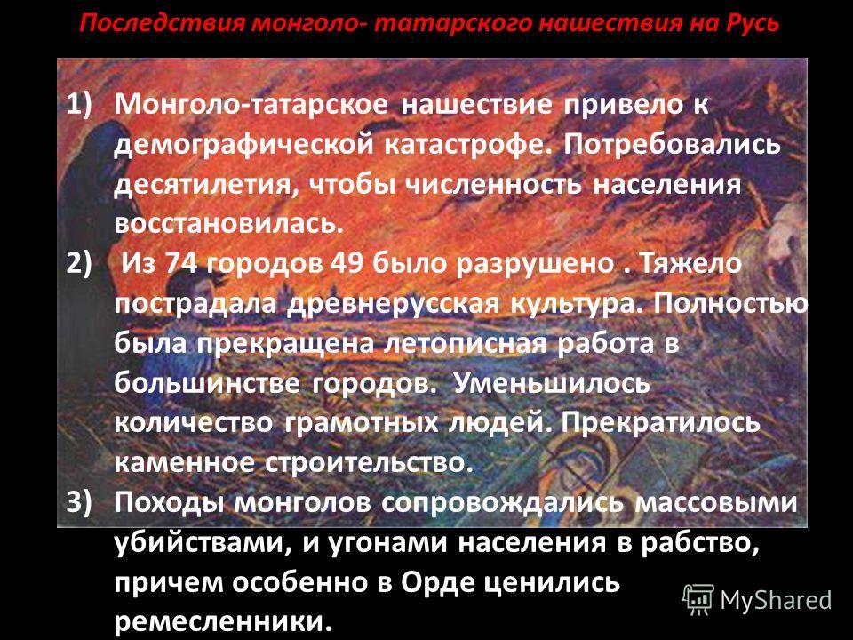 1)Монголо-татарское нашествие привело к демографической катастрофе. Потребовались десятилетия, чтобы численность населения восстановилась. 2) Из 74 городов 49 было разрушено. Тяжело пострадала древнерусская культура. Полностью была прекращена летопис
