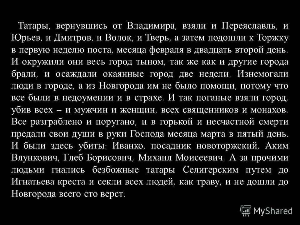 Татары, вернувшись от Владимира, взяли и Переяславль, и Юрьев, и Дмитров, и Волок, и Тверь, а затем подошли к Торжку в первую неделю поста, месяца февраля в двадцать второй день. И окружили они весь город тыном, так же как и другие города брали, и ос