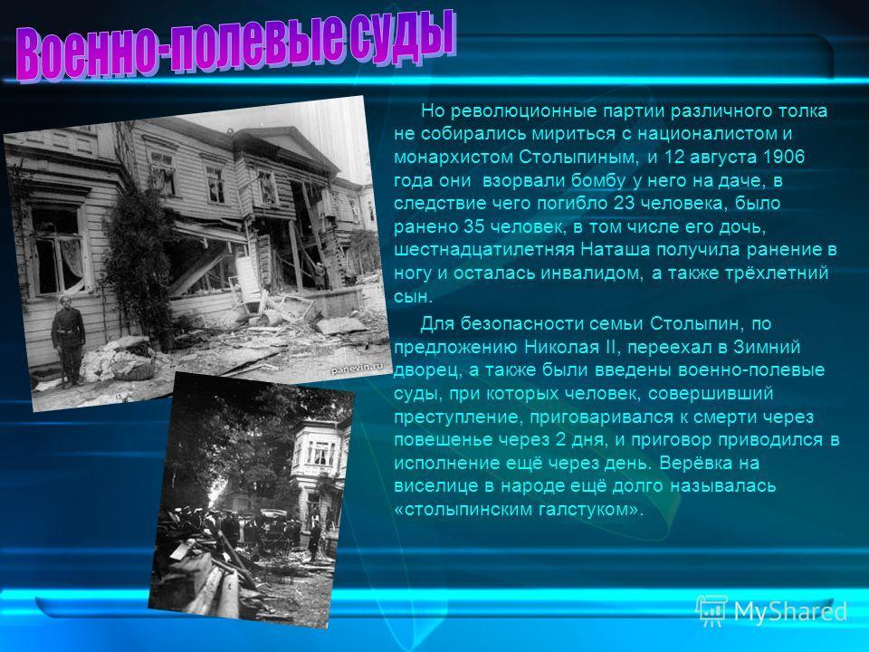 Но революционные партии различного толка не собирались мириться с националистом и монархистом Столыпиным, и 12 августа 1906 года они взорвали бомбу у него на даче, в следствие чего погибло 23 человека, было ранено 35 человек, в том числе его дочь, ше