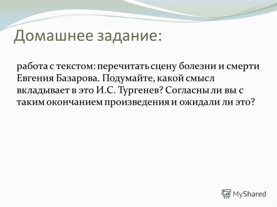 Домашнее задание: работа с текстом: перечитать сцену болезни и смерти Евгения Базарова. Подумайте, какой смысл вкладывает в это И.С. Тургенев? Согласны ли вы с таким окончанием произведения и ожидали ли это?