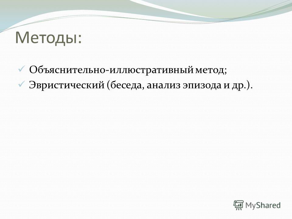 Методы: Объяснительно-иллюстративный метод; Эвристический (беседа, анализ эпизода и др.).