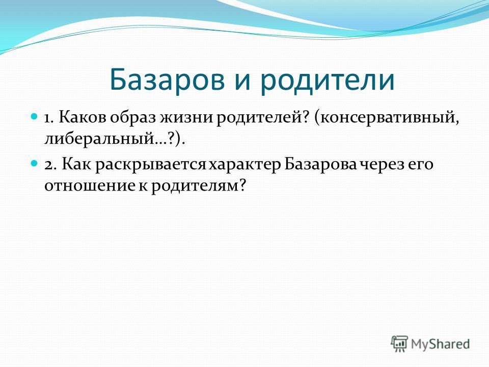 Базаров и родители 1. Каков образ жизни родителей? (консервативный, либеральный…?). 2. Как раскрывается характер Базарова через его отношение к родителям?