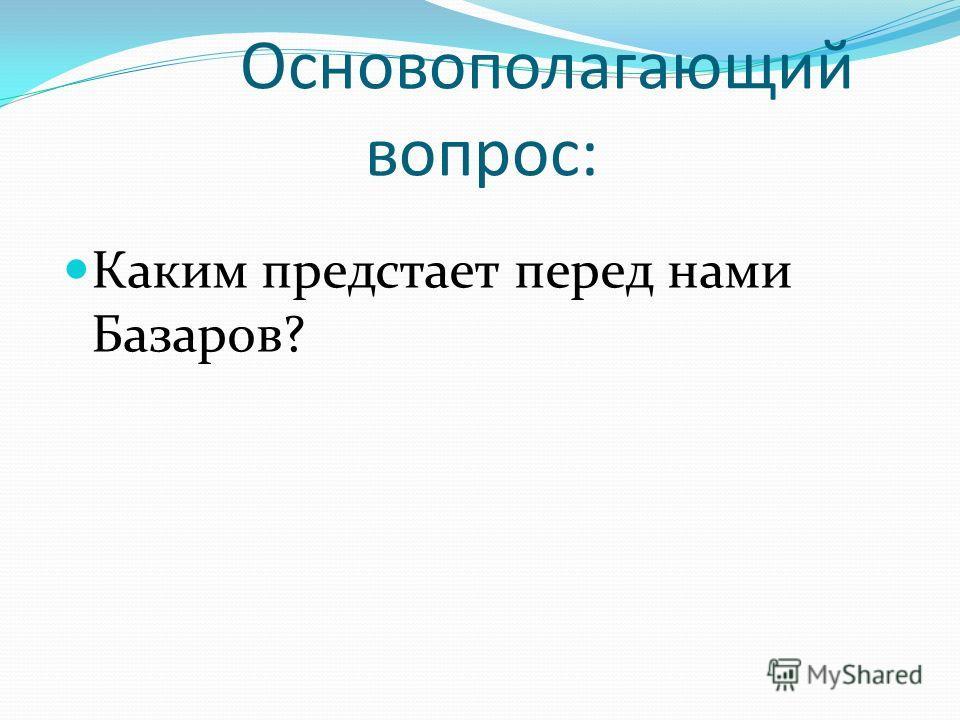 Основополагающий вопрос: Каким предстает перед нами Базаров?